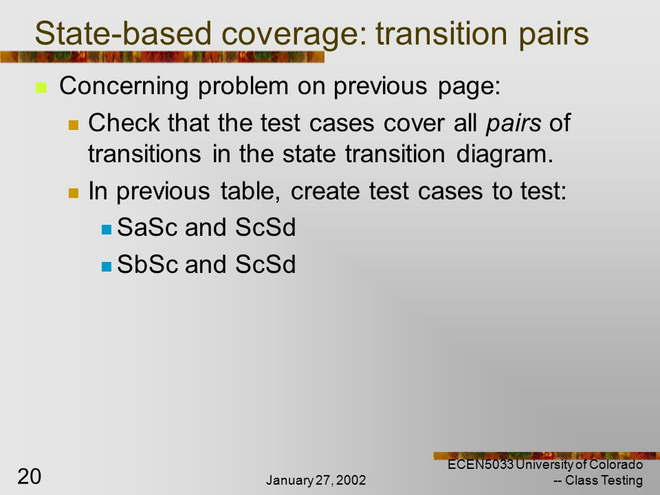 January 27, 2002 ECEN5033 University of Colorado -- Class Testing 20 State-based coverage: transition pairs Concerning problem on previous page: Check that the test cases cover all pairs of transitions in the state transition diagram.