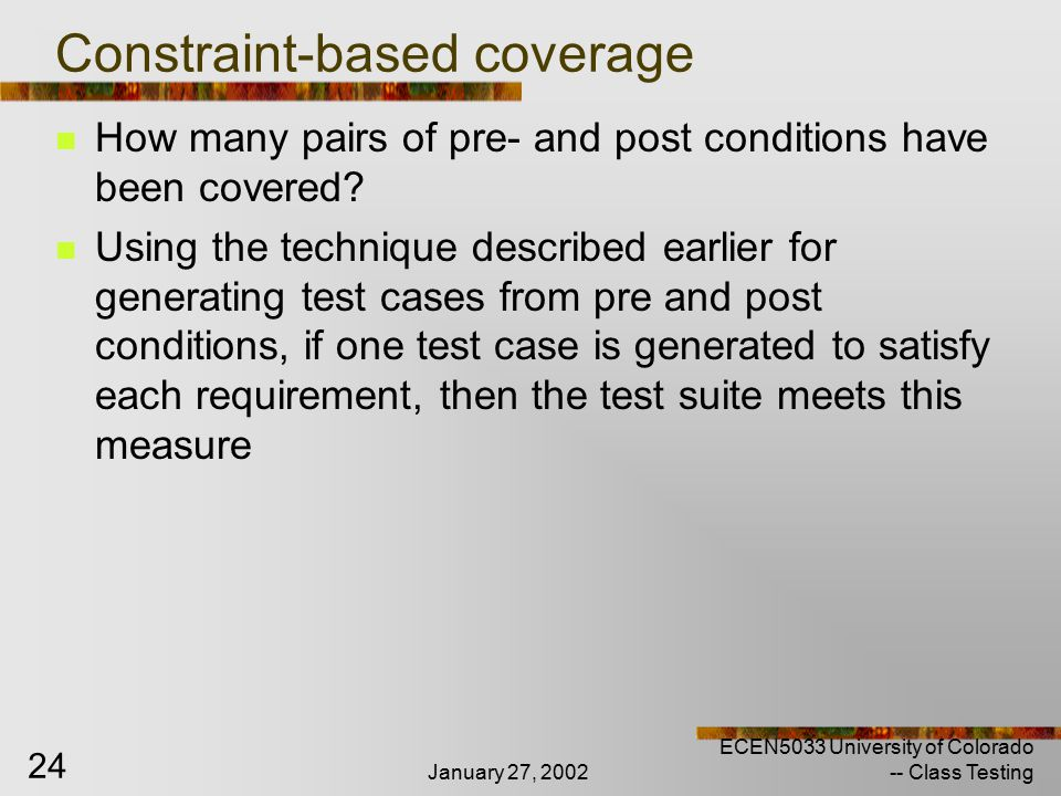 January 27, 2002 ECEN5033 University of Colorado -- Class Testing 24 Constraint-based coverage How many pairs of pre- and post conditions have been covered.