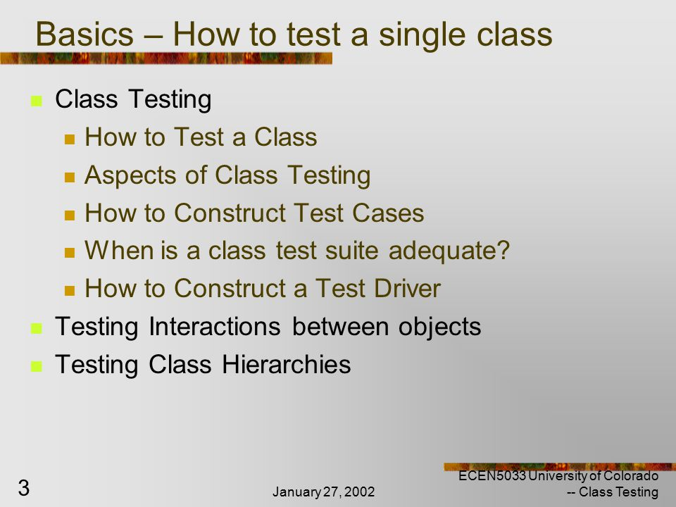 January 27, 2002 ECEN5033 University of Colorado -- Class Testing 4 Definition of class testing Verifying implementation of a class = verifying the specification for that class If so, each of the instances should behave properly.
