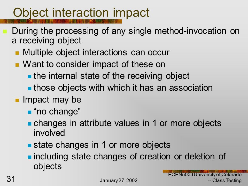 January 27, 2002 ECEN5033 University of Colorado -- Class Testing 31 Object interaction impact During the processing of any single method-invocation on a receiving object Multiple object interactions can occur Want to consider impact of these on the internal state of the receiving object those objects with which it has an association Impact may be no change changes in attribute values in 1 or more objects involved state changes in 1 or more objects including state changes of creation or deletion of objects
