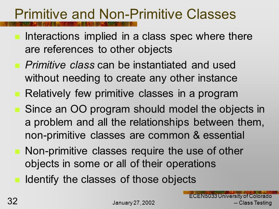January 27, 2002 ECEN5033 University of Colorado -- Class Testing 32 Primitive and Non-Primitive Classes Interactions implied in a class spec where there are references to other objects Primitive class can be instantiated and used without needing to create any other instance Relatively few primitive classes in a program Since an OO program should model the objects in a problem and all the relationships between them, non-primitive classes are common & essential Non-primitive classes require the use of other objects in some or all of their operations Identify the classes of those objects