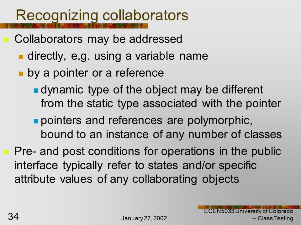 January 27, 2002 ECEN5033 University of Colorado -- Class Testing 34 Recognizing collaborators Collaborators may be addressed directly, e.g.
