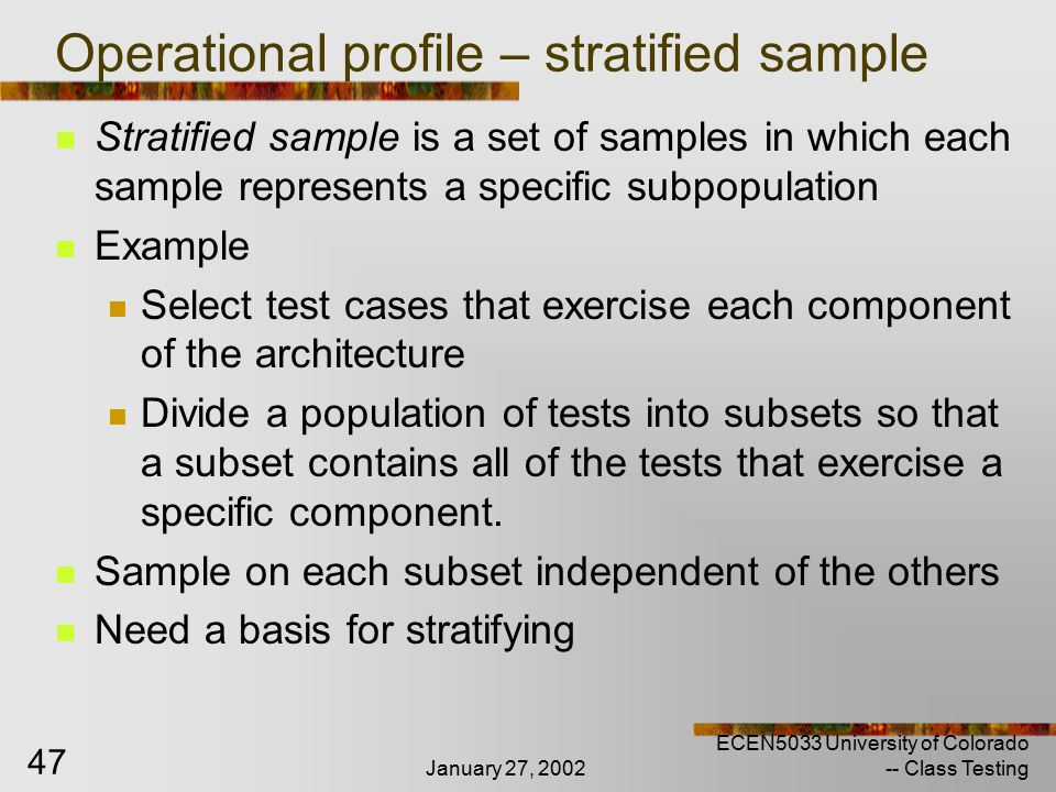 January 27, 2002 ECEN5033 University of Colorado -- Class Testing 47 Operational profile – stratified sample Stratified sample is a set of samples in which each sample represents a specific subpopulation Example Select test cases that exercise each component of the architecture Divide a population of tests into subsets so that a subset contains all of the tests that exercise a specific component.