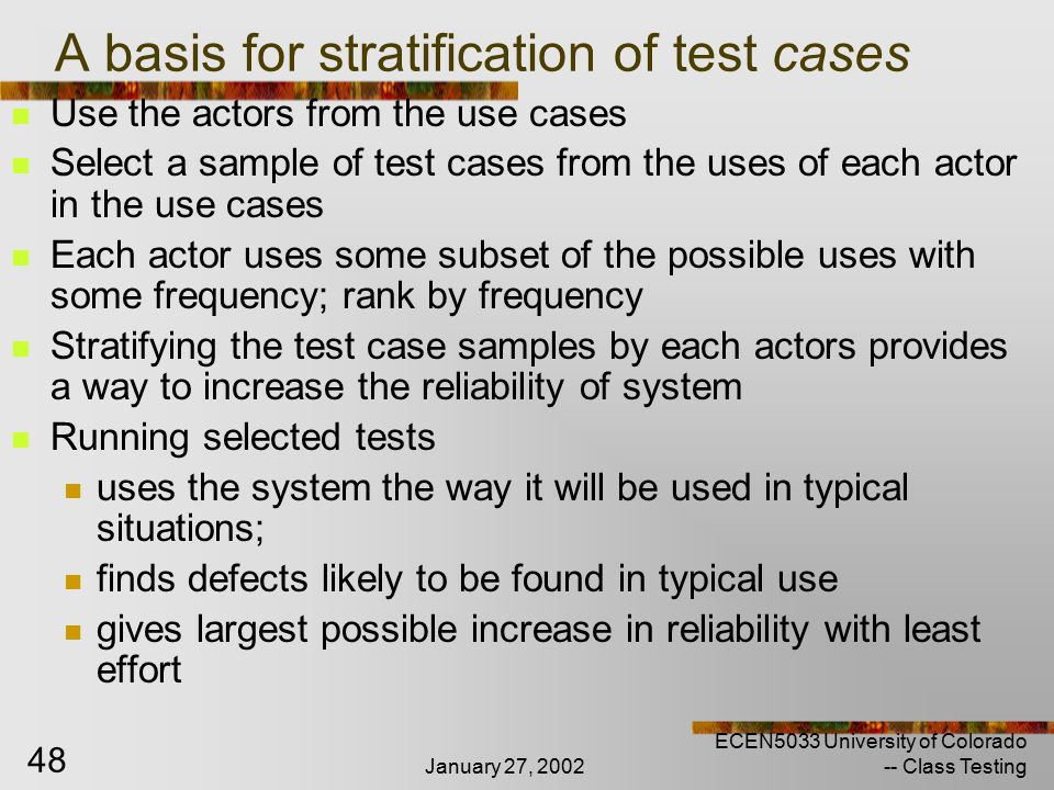 January 27, 2002 ECEN5033 University of Colorado -- Class Testing 48 A basis for stratification of test cases Use the actors from the use cases Select a sample of test cases from the uses of each actor in the use cases Each actor uses some subset of the possible uses with some frequency; rank by frequency Stratifying the test case samples by each actors provides a way to increase the reliability of system Running selected tests uses the system the way it will be used in typical situations; finds defects likely to be found in typical use gives largest possible increase in reliability with least effort