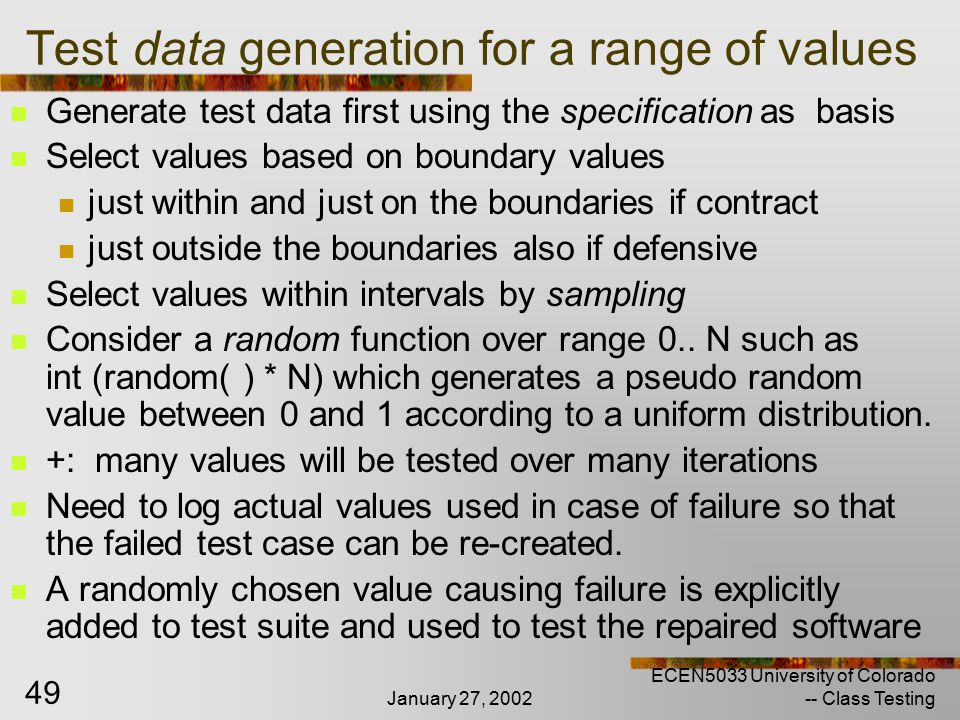 January 27, 2002 ECEN5033 University of Colorado -- Class Testing 49 Test data generation for a range of values Generate test data first using the specification as basis Select values based on boundary values just within and just on the boundaries if contract just outside the boundaries also if defensive Select values within intervals by sampling Consider a random function over range 0..