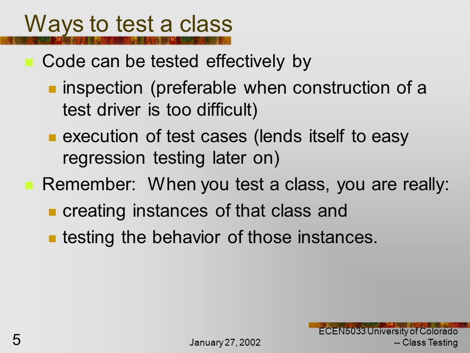 January 27, 2002 ECEN5033 University of Colorado -- Class Testing 6 Aspects of Class Testing Decide test independently test as a component of a larger part of the system How decide – combination of the following: Role of the class in the system – degree of risk Complexity of the class Amount of effort associated with developing a test driver Sometimes, needs so many collaborators, makes more sense to test in a cluster