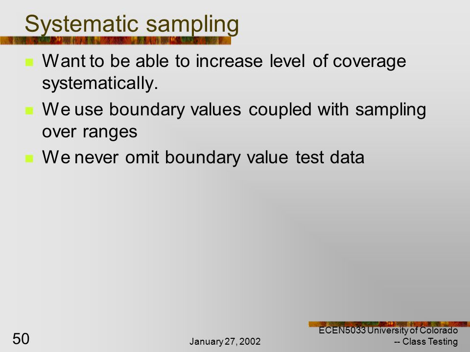 January 27, 2002 ECEN5033 University of Colorado -- Class Testing 50 Systematic sampling Want to be able to increase level of coverage systematically.