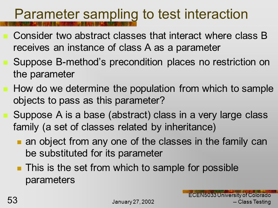 January 27, 2002 ECEN5033 University of Colorado -- Class Testing 53 Parameter sampling to test interaction Consider two abstract classes that interact where class B receives an instance of class A as a parameter Suppose B-method's precondition places no restriction on the parameter How do we determine the population from which to sample objects to pass as this parameter.