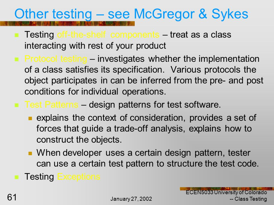 January 27, 2002 ECEN5033 University of Colorado -- Class Testing 61 Other testing – see McGregor & Sykes Testing off-the-shelf components – treat as a class interacting with rest of your product Protocol testing – investigates whether the implementation of a class satisfies its specification.