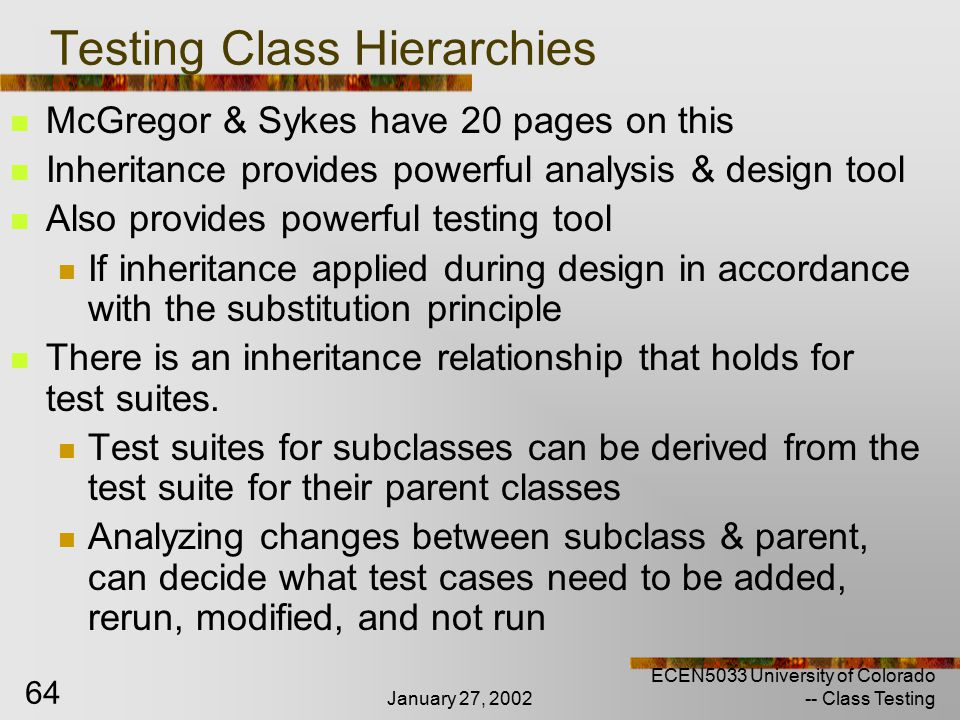 January 27, 2002 ECEN5033 University of Colorado -- Class Testing 64 Testing Class Hierarchies McGregor & Sykes have 20 pages on this Inheritance provides powerful analysis & design tool Also provides powerful testing tool If inheritance applied during design in accordance with the substitution principle There is an inheritance relationship that holds for test suites.