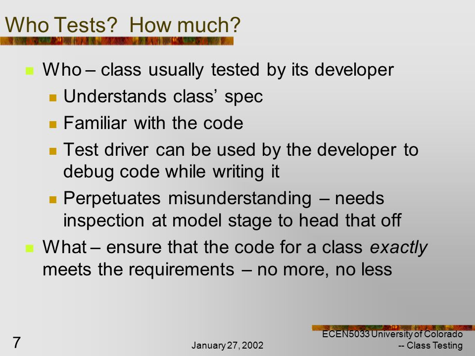 January 27, 2002 ECEN5033 University of Colorado -- Class Testing 28 Testing Interactions Class Testing Testing Interactions between objects Identifying & specifying object interactions Testing object interactions Collection classes Collaborator classes Testing and Design Approach Sampling COTS testing Patterns Testing exceptions Testing Class Hierarchies