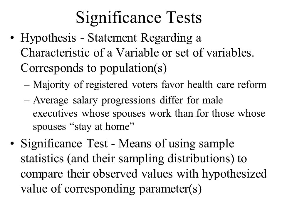 Significance Tests Hypothesis - Statement Regarding a Characteristic of a Variable or set of variables.