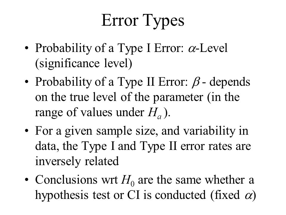 Error Types Probability of a Type I Error:  -Level (significance level) Probability of a Type II Error:  - depends on the true level of the parameter (in the range of values under H a ).