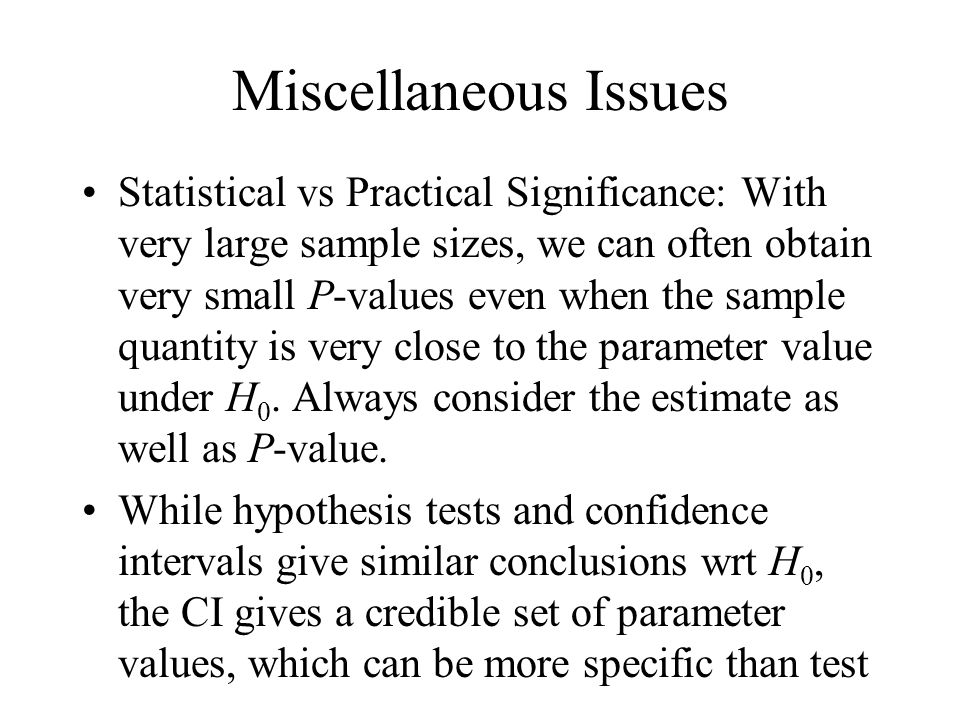 Miscellaneous Issues Statistical vs Practical Significance: With very large sample sizes, we can often obtain very small P-values even when the sample quantity is very close to the parameter value under H 0.
