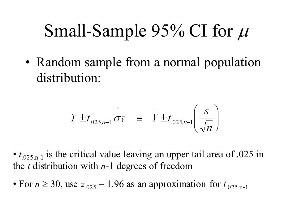 Small-Sample 95% CI for  Random sample from a normal population distribution: t.025,n-1 is the critical value leaving an upper tail area of.025 in the t distribution with n-1 degrees of freedom For n  30, use z.025 = 1.96 as an approximation for t.025,n-1