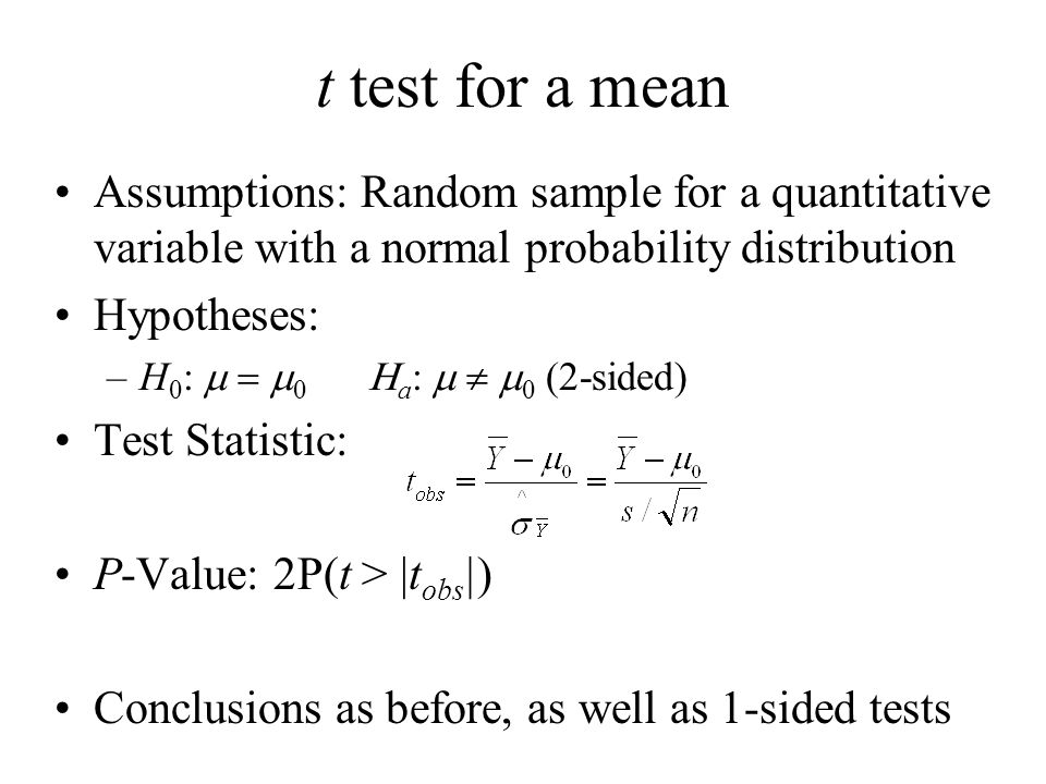 t test for a mean Assumptions: Random sample for a quantitative variable with a normal probability distribution Hypotheses: –H 0 :    a :  0 (2-sided) Test Statistic: P-Value: 2P(t > |t obs |) Conclusions as before, as well as 1-sided tests