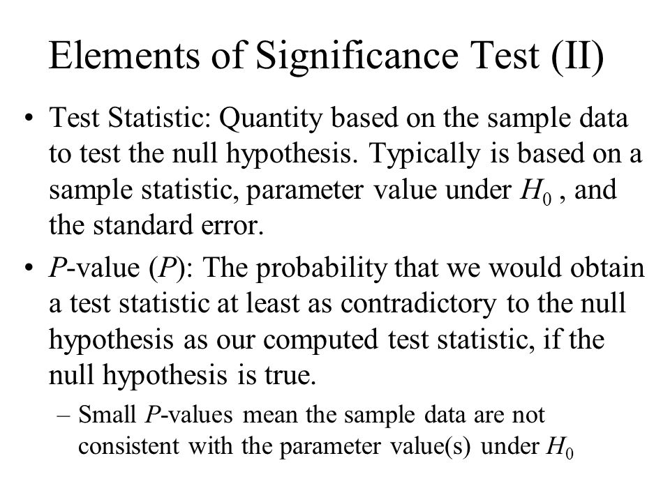 Elements of Significance Test (II) Test Statistic: Quantity based on the sample data to test the null hypothesis.