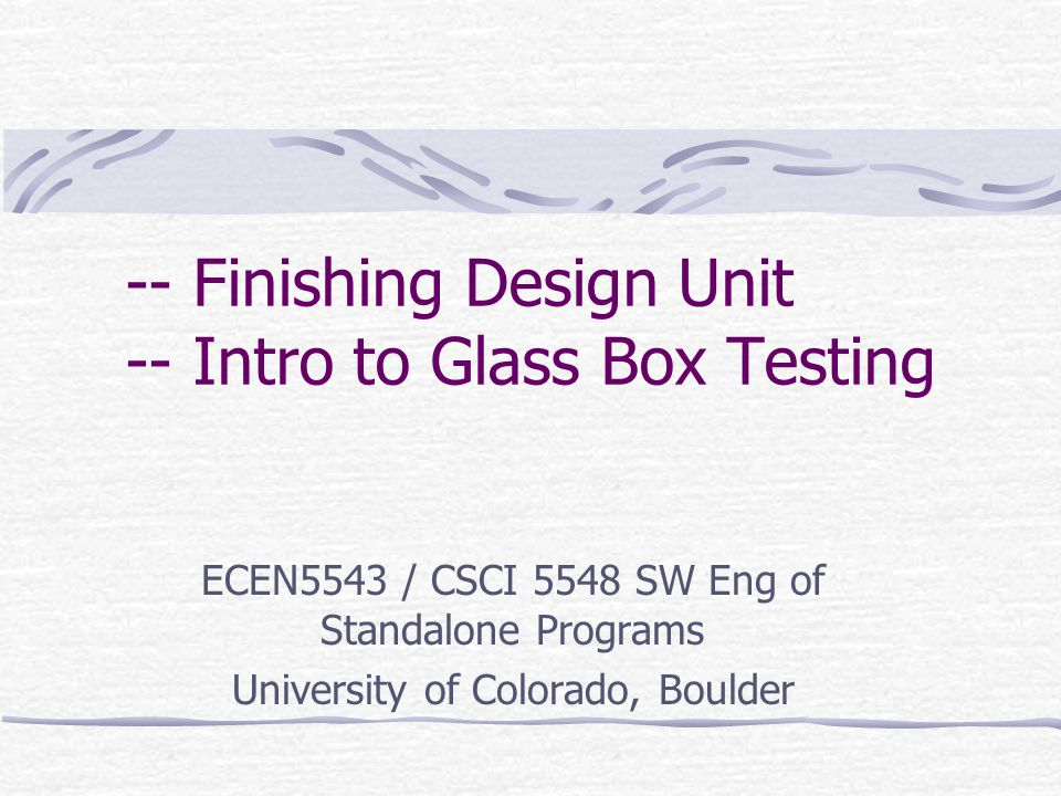 -- Finishing Design Unit -- Intro to Glass Box Testing ECEN5543 / CSCI 5548 SW Eng of Standalone Programs University of Colorado, Boulder