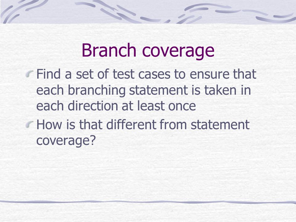 Branch coverage Find a set of test cases to ensure that each branching statement is taken in each direction at least once How is that different from s
