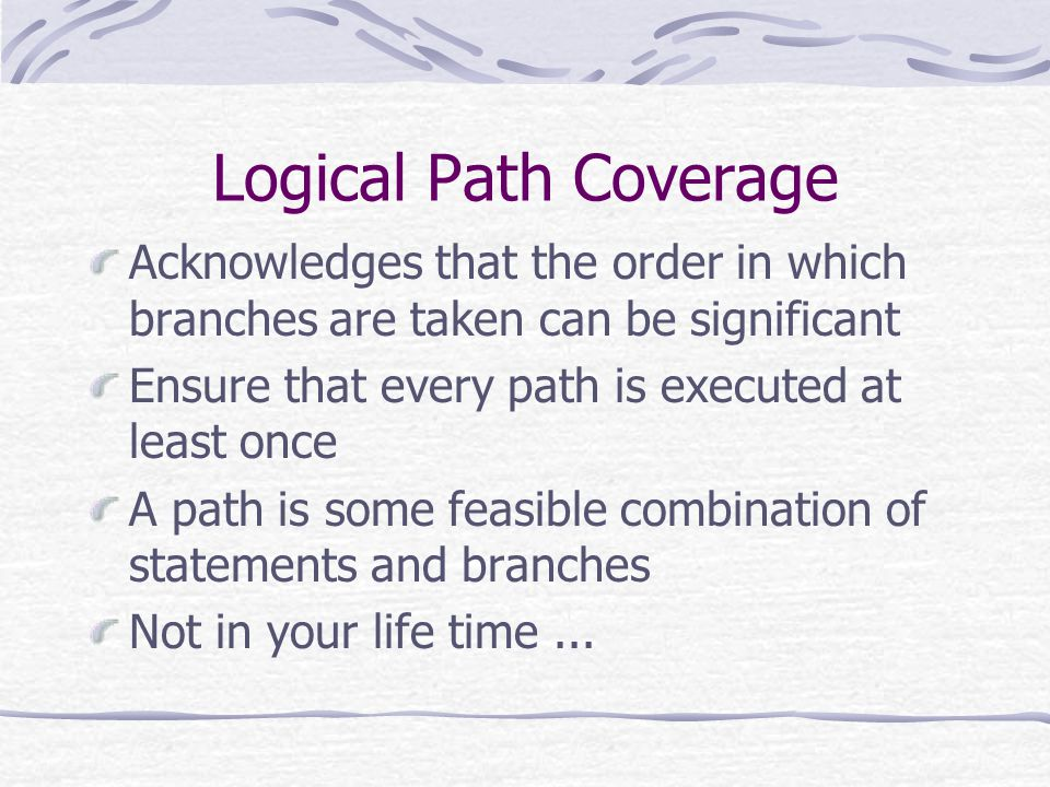 Logical Path Coverage Acknowledges that the order in which branches are taken can be significant Ensure that every path is executed at least once A path is some feasible combination of statements and branches Not in your life time...