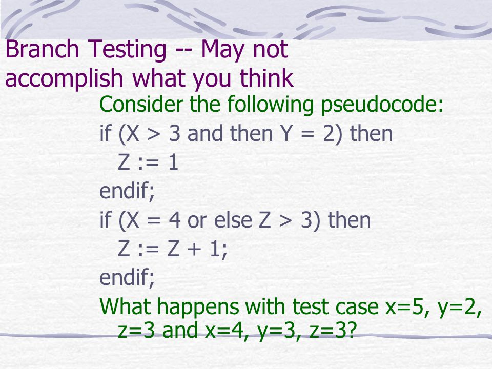 Branch Testing -- May not accomplish what you think Consider the following pseudocode: if (X > 3 and then Y = 2) then Z := 1 endif; if (X = 4 or else Z > 3) then Z := Z + 1; endif; What happens with test case x=5, y=2, z=3 and x=4, y=3, z=3?