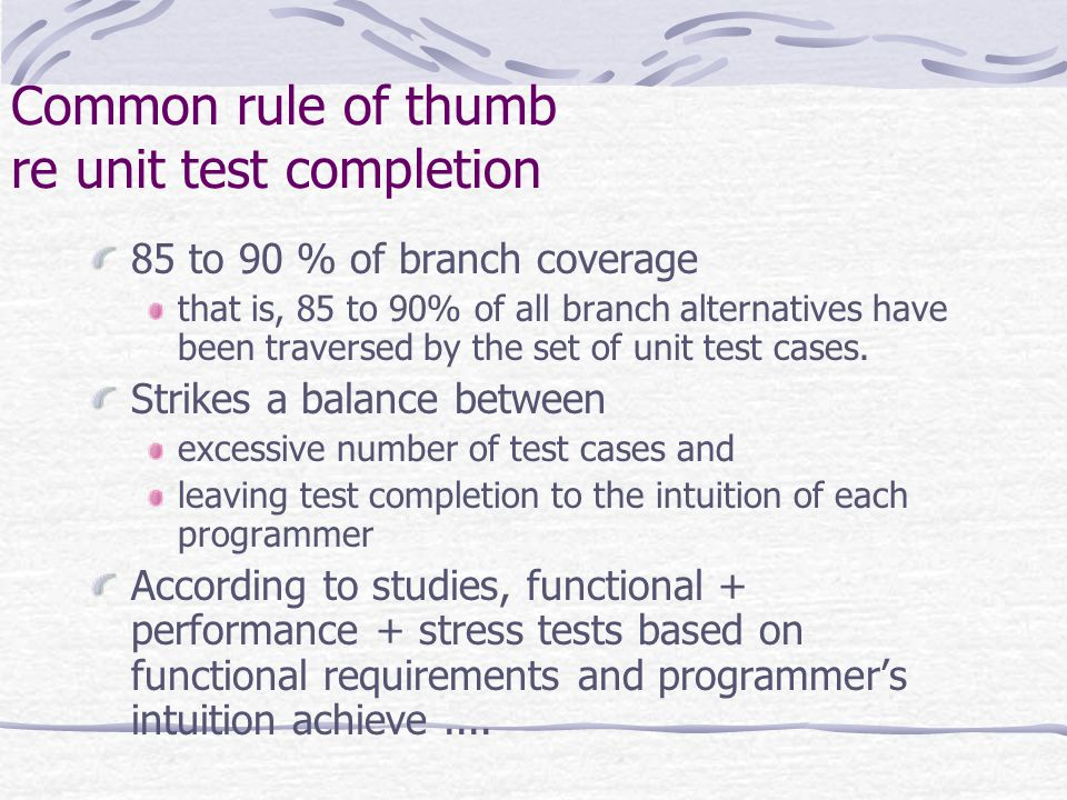 Common rule of thumb re unit test completion 85 to 90 % of branch coverage that is, 85 to 90% of all branch alternatives have been traversed by the set of unit test cases.