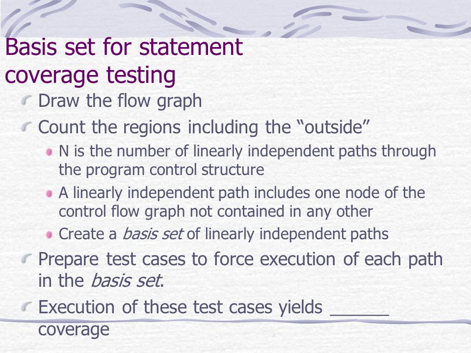 Basis set for statement coverage testing Draw the flow graph Count the regions including the outside N is the number of linearly independent paths through the program control structure A linearly independent path includes one node of the control flow graph not contained in any other Create a basis set of linearly independent paths Prepare test cases to force execution of each path in the basis set.