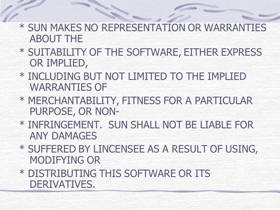 * SUN MAKES NO REPRESENTATION OR WARRANTIES ABOUT THE * SUITABILITY OF THE SOFTWARE, EITHER EXPRESS OR IMPLIED, * INCLUDING BUT NOT LIMITED TO THE IMP