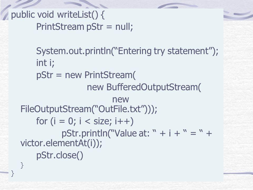 "public void writeList() { PrintStream pStr = null; System.out.println(""Entering try statement""); int i; pStr = new PrintStream( new BufferedOutputStre"