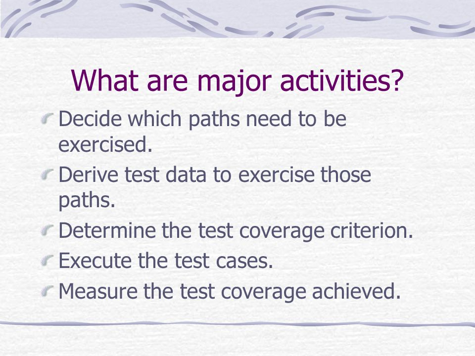 What are major activities? Decide which paths need to be exercised. Derive test data to exercise those paths. Determine the test coverage criterion. E