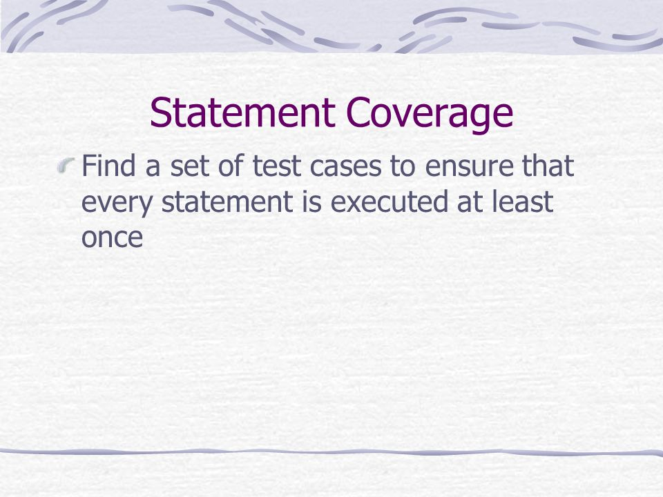 Statement Coverage Find a set of test cases to ensure that every statement is executed at least once