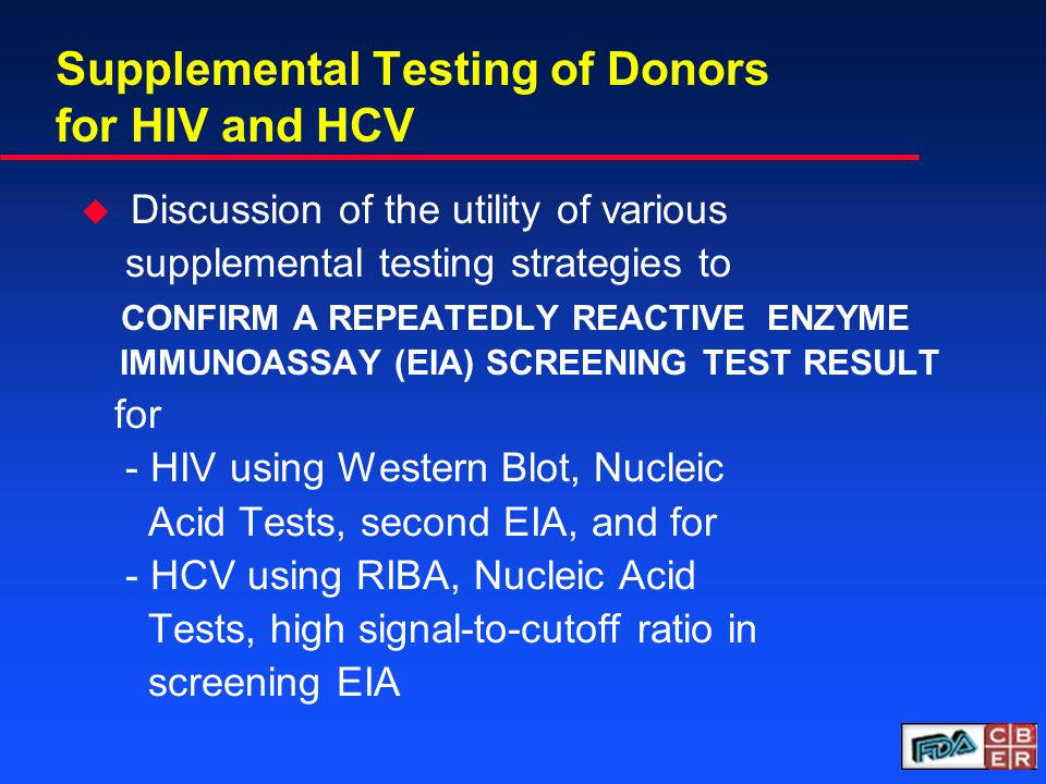 Supplemental Testing of Donors for HIV and HCV u Discussion of the utility of various supplemental testing strategies to CONFIRM A REPEATEDLY REACTIVE ENZYME IMMUNOASSAY (EIA) SCREENING TEST RESULT for - HIV using Western Blot, Nucleic Acid Tests, second EIA, and for - HCV using RIBA, Nucleic Acid Tests, high signal-to-cutoff ratio in screening EIA