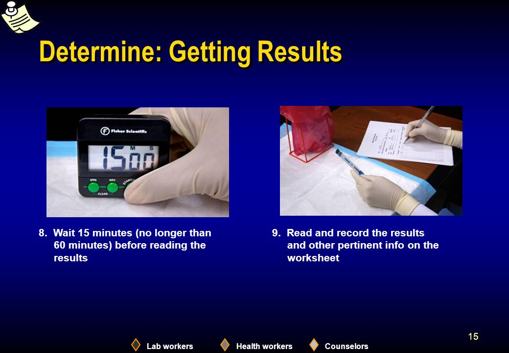 Lab workersHealth workersCounselors 15 Determine: Getting Results 8. Wait 15 minutes (no longer than 60 minutes) before reading the results 9. Read an