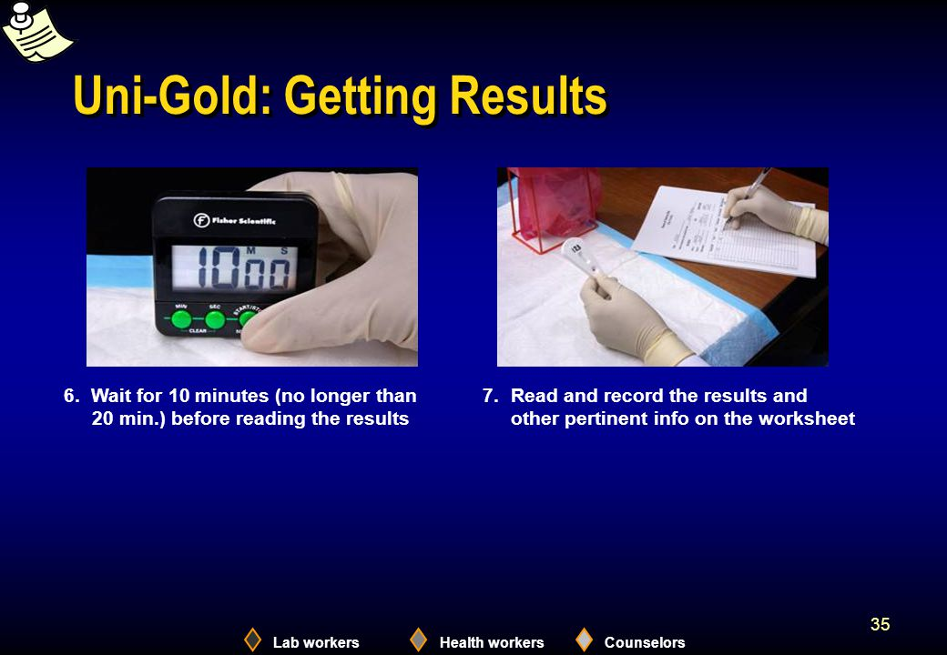 Lab workersHealth workersCounselors 35 Uni-Gold: Getting Results 6. Wait for 10 minutes (no longer than 20 min.) before reading the results 7. Read an