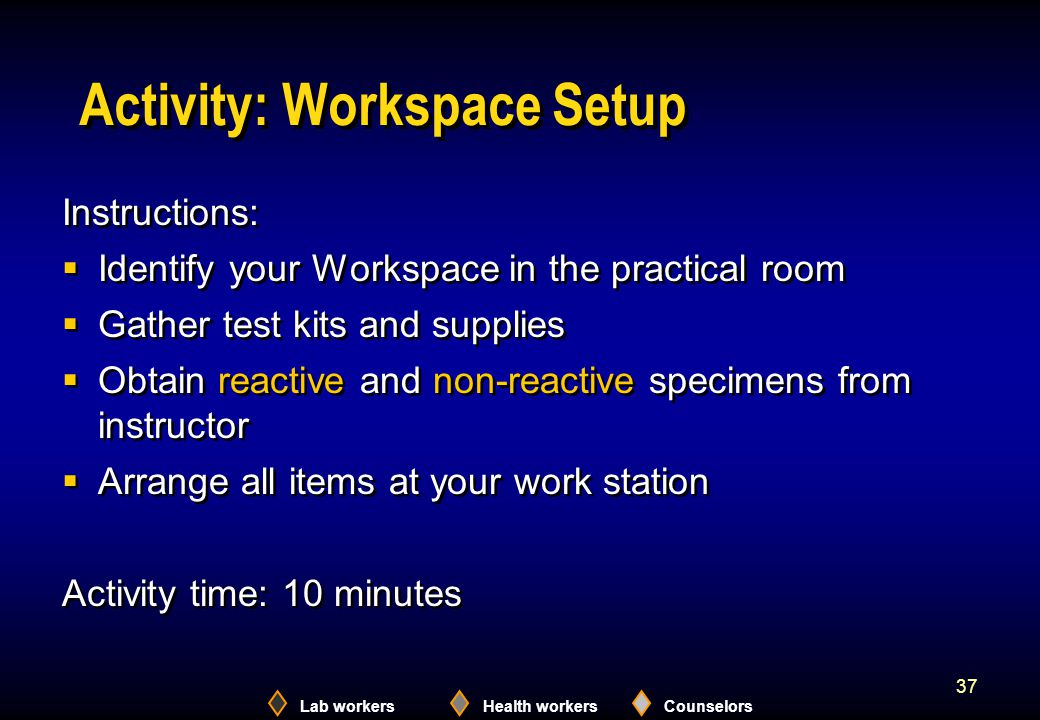 Lab workersHealth workersCounselors 37 Activity: Workspace Setup Instructions:  Identify your Workspace in the practical room  Gather test kits and