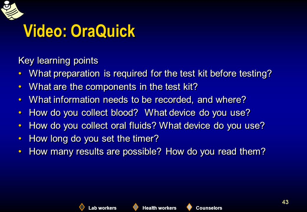Lab workersHealth workersCounselors 43 Video: OraQuick Key learning points What preparation is required for the test kit before testing.