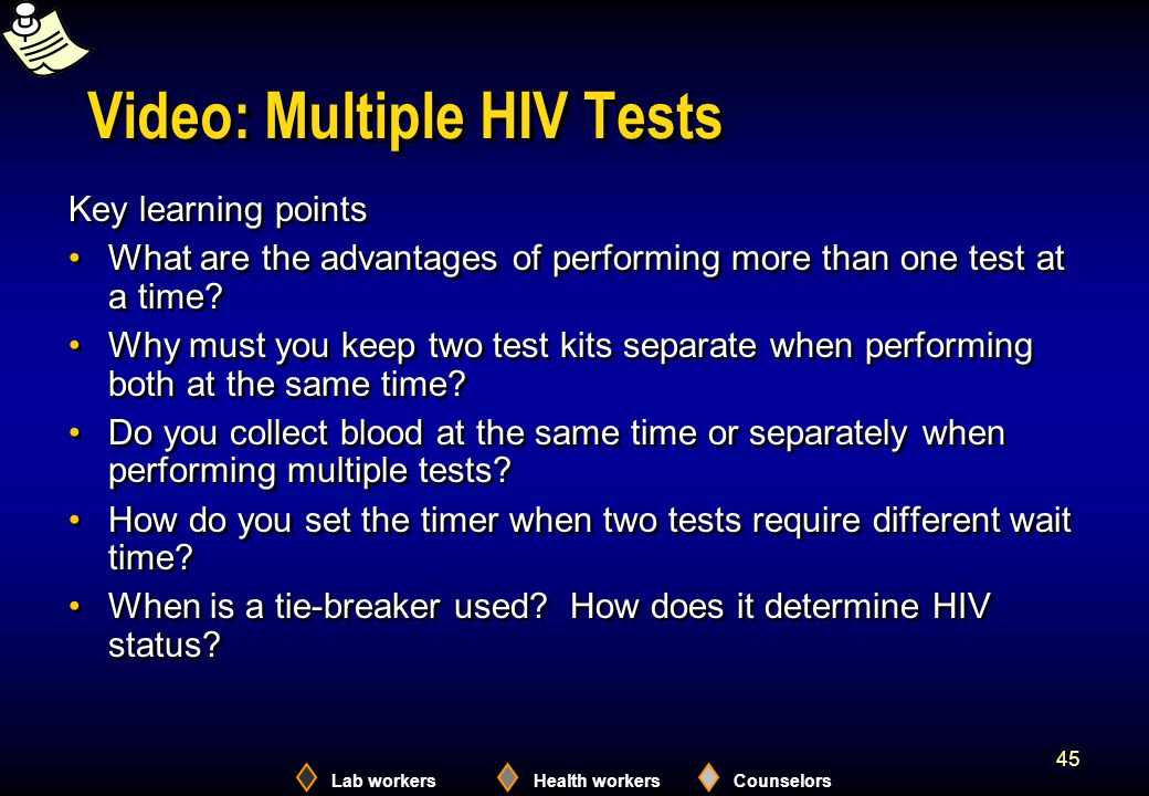 Lab workersHealth workersCounselors 45 Video: Multiple HIV Tests Key learning points What are the advantages of performing more than one test at a tim
