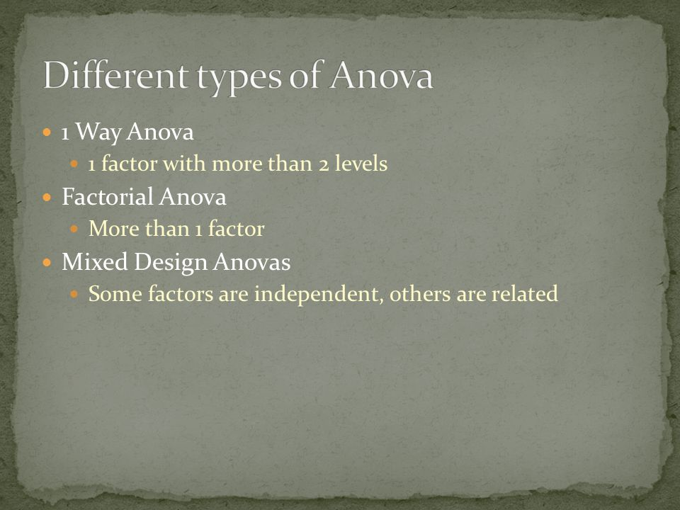 1 Way Anova 1 factor with more than 2 levels Factorial Anova More than 1 factor Mixed Design Anovas Some factors are independent, others are related