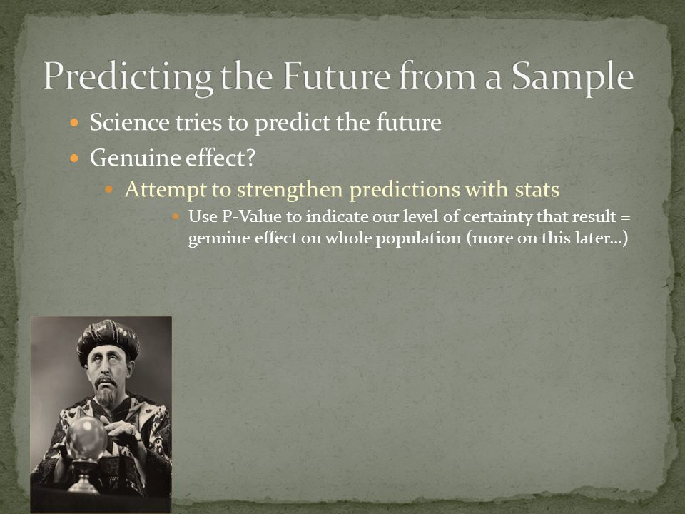 Science tries to predict the future Genuine effect? Attempt to strengthen predictions with stats Use P-Value to indicate our level of certainty that r