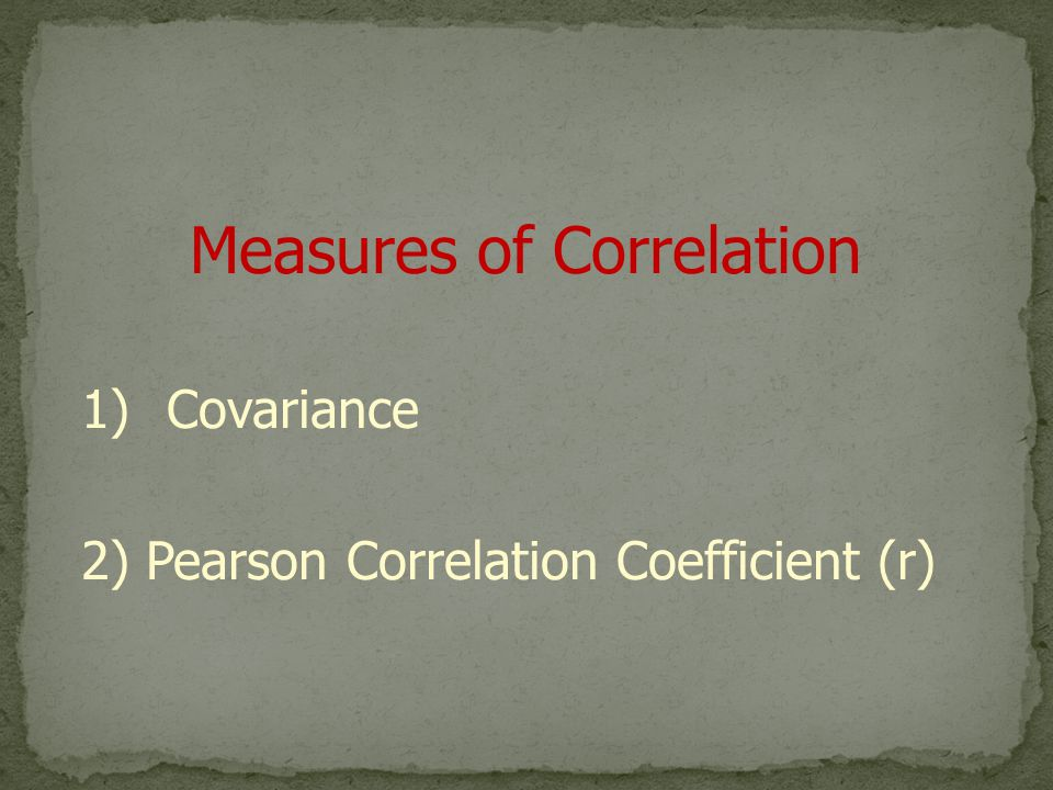 Measures of Correlation 1)Covariance 2) Pearson Correlation Coefficient (r)