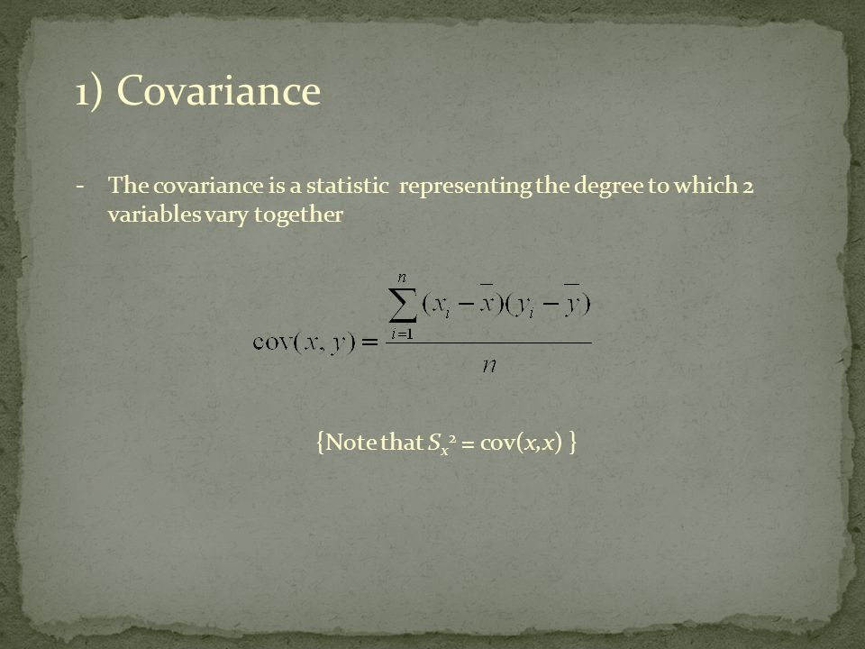 1) Covariance -The covariance is a statistic representing the degree to which 2 variables vary together {Note that S x 2 = cov(x,x) }