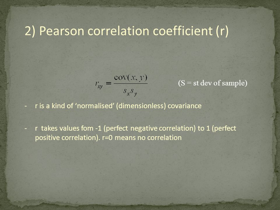 2) Pearson correlation coefficient (r) -r is a kind of 'normalised' (dimensionless) covariance -r takes values fom -1 (perfect negative correlation) t