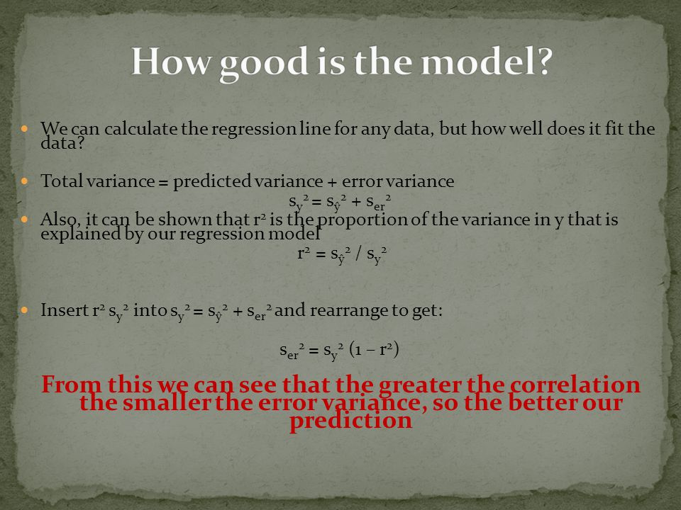 We can calculate the regression line for any data, but how well does it fit the data? Total variance = predicted variance + error variance s y 2 = s ŷ