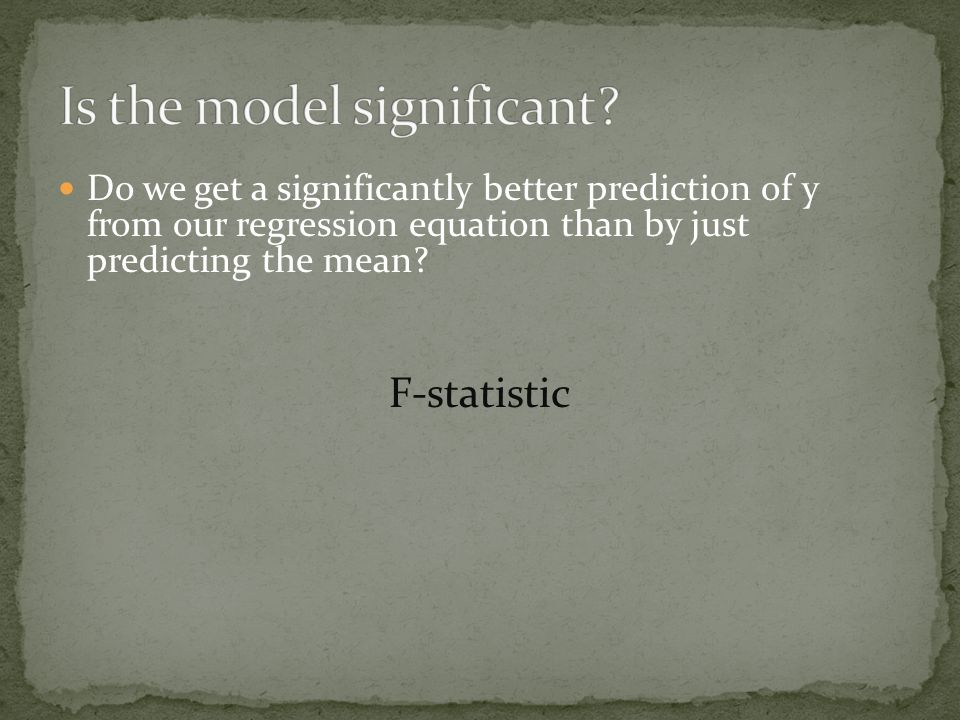 Do we get a significantly better prediction of y from our regression equation than by just predicting the mean? F-statistic