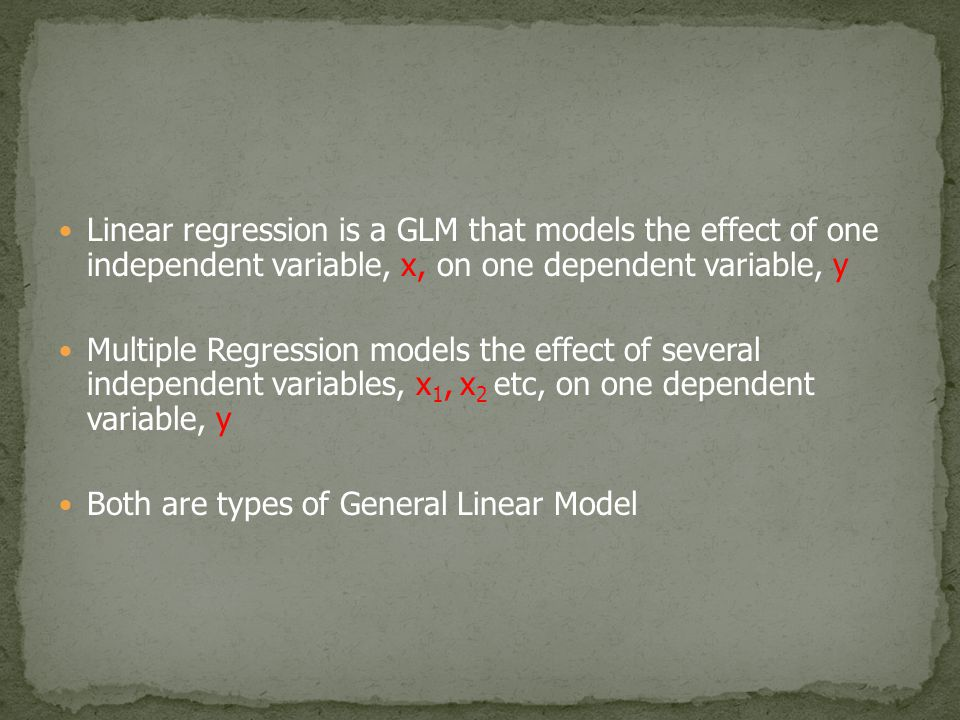 Linear regression is a GLM that models the effect of one independent variable, x, on one dependent variable, y Multiple Regression models the effect o