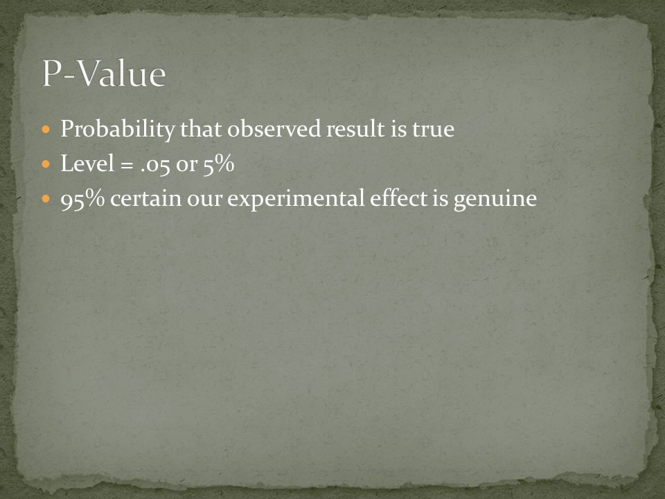Probability that observed result is true Level =.05 or 5% 95% certain our experimental effect is genuine