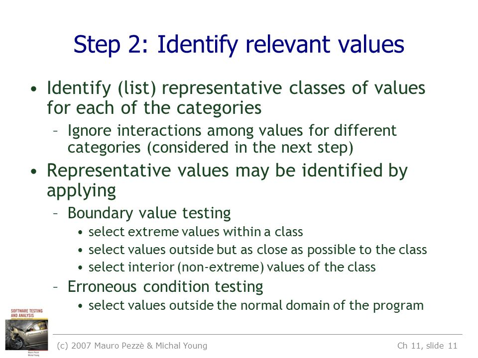 (c) 2007 Mauro Pezzè & Michal Young Ch 11, slide 11 Step 2: Identify relevant values Identify (list) representative classes of values for each of the categories –Ignore interactions among values for different categories (considered in the next step) Representative values may be identified by applying –Boundary value testing select extreme values within a class select values outside but as close as possible to the class select interior (non-extreme) values of the class –Erroneous condition testing select values outside the normal domain of the program