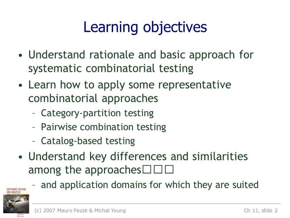 (c) 2007 Mauro Pezzè & Michal Young Ch 11, slide 2 Learning objectives Understand rationale and basic approach for systematic combinatorial testing Le