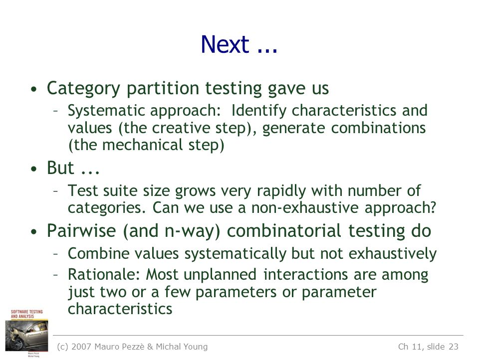 (c) 2007 Mauro Pezzè & Michal Young Ch 11, slide 23 Next... Category partition testing gave us –Systematic approach: Identify characteristics and valu