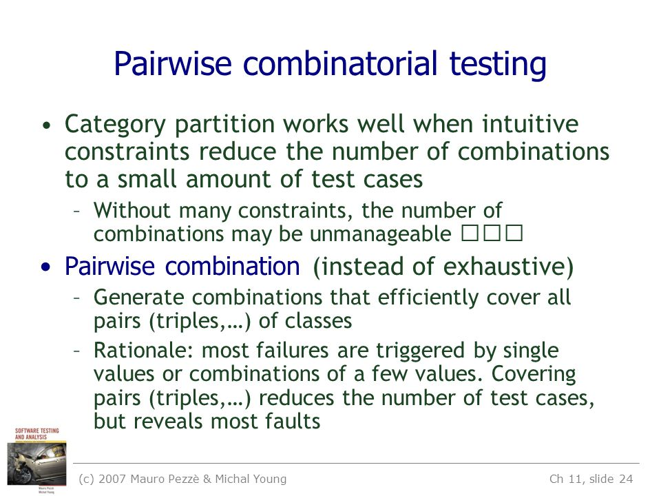 (c) 2007 Mauro Pezzè & Michal Young Ch 11, slide 24 Pairwise combinatorial testing Category partition works well when intuitive constraints reduce the number of combinations to a small amount of test cases –Without many constraints, the number of combinations may be unmanageable Pairwise combination (instead of exhaustive) –Generate combinations that efficiently cover all pairs (triples,…) of classes –Rationale: most failures are triggered by single values or combinations of a few values.